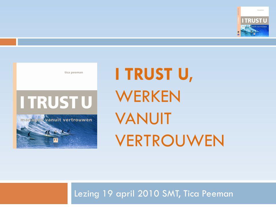 I TRUST U, WERKEN VANUIT VERTROUWEN Lezing 19 april 2010 SMT, Tica Peeman