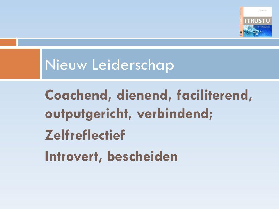 Coachend, dienend, faciliterend, outputgericht, verbindend; Zelfreflectief Introvert, bescheiden Nieuw Leiderschap