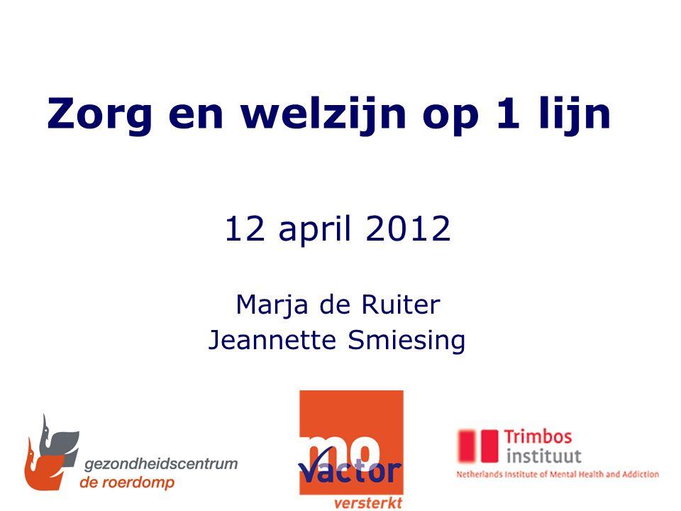 Zorg en welzijn op 1 lijn 12 april 2012 Marja de Ruiter Jeannette Smiesing