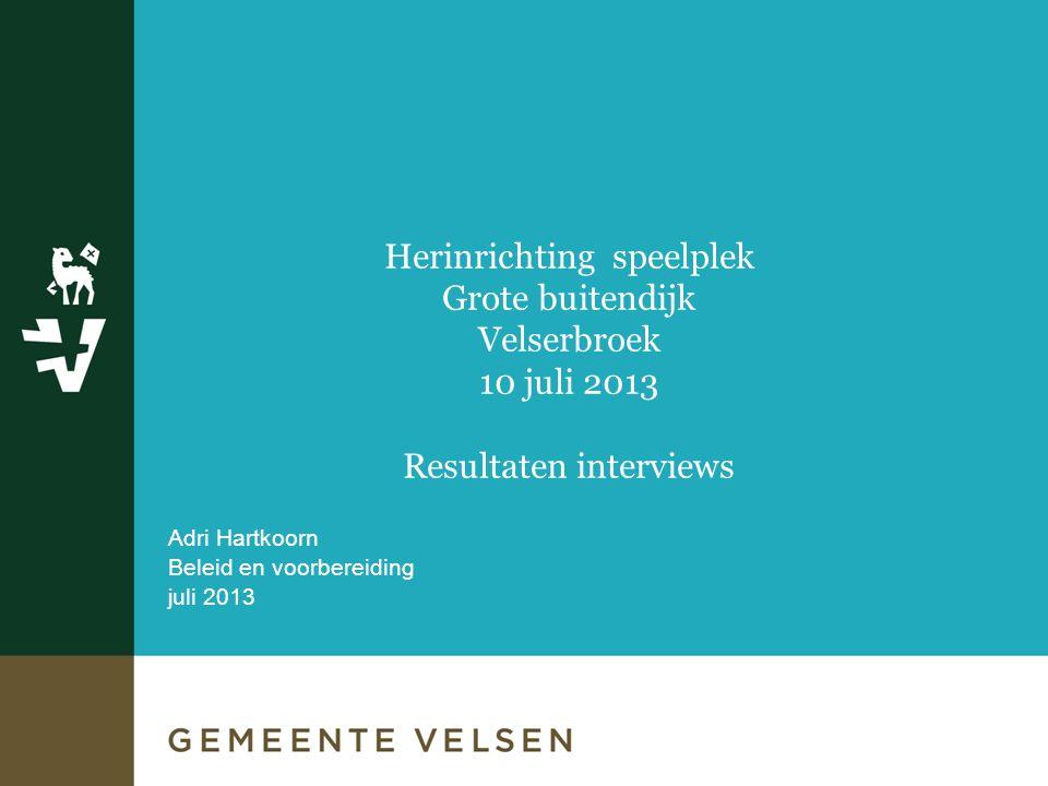 Adri Hartkoorn Beleid en voorbereiding juli 2013 Herinrichting speelplek Grote buitendijk Velserbroek 10 juli 2013 Resultaten interviews