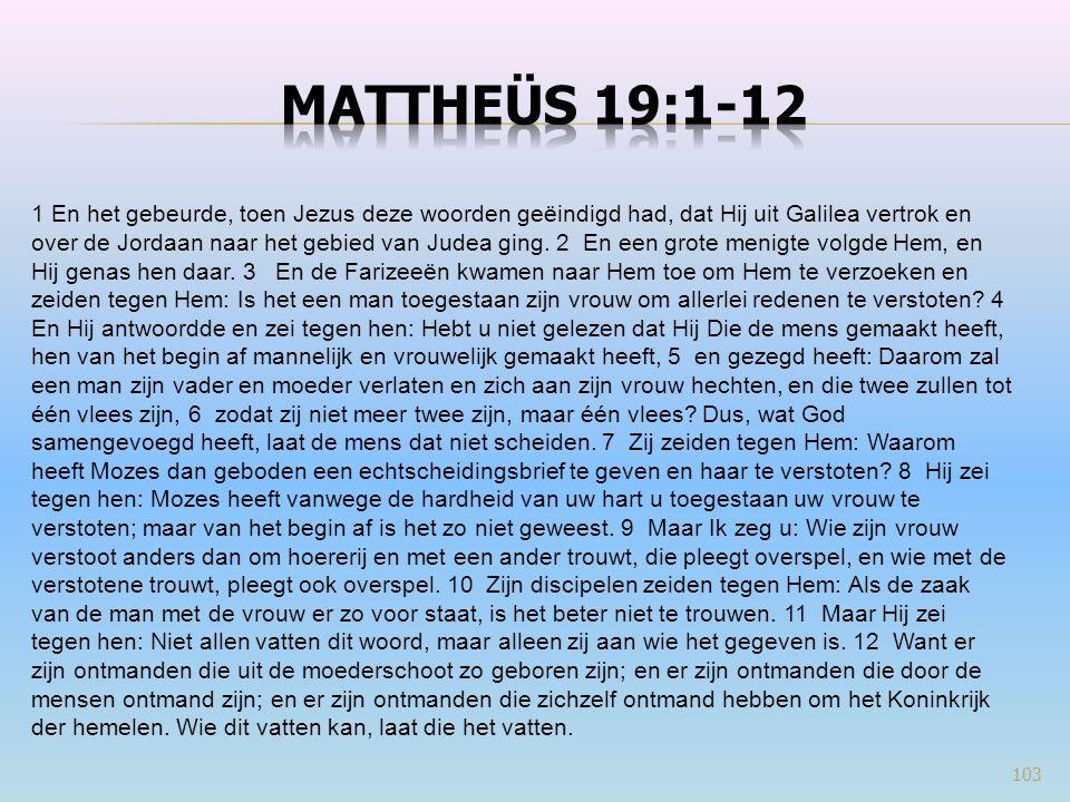 103 1 En het gebeurde, toen Jezus deze woorden geëindigd had, dat Hij uit Galilea vertrok en over de Jordaan naar het gebied van Judea ging. 2 En een