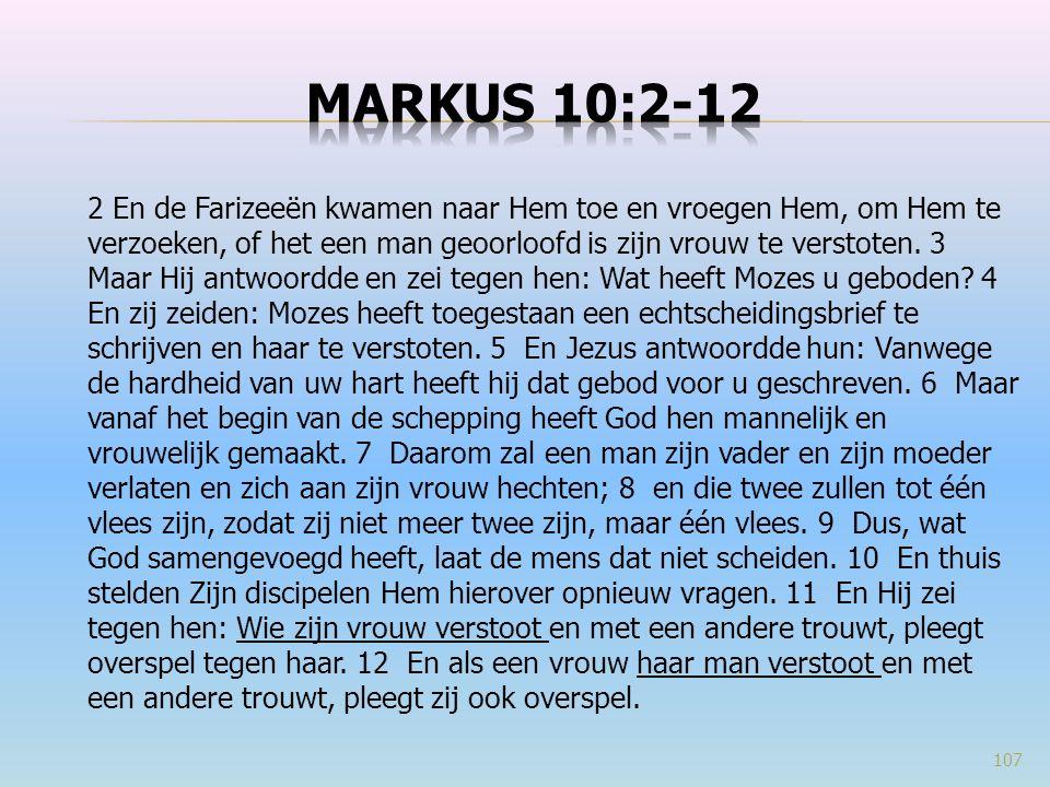 2 En de Farizeeën kwamen naar Hem toe en vroegen Hem, om Hem te verzoeken, of het een man geoorloofd is zijn vrouw te verstoten. 3 Maar Hij antwoordde