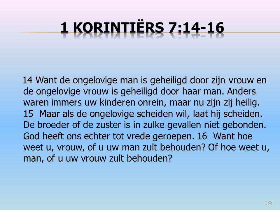 14 Want de ongelovige man is geheiligd door zijn vrouw en de ongelovige vrouw is geheiligd door haar man. Anders waren immers uw kinderen onrein, maar