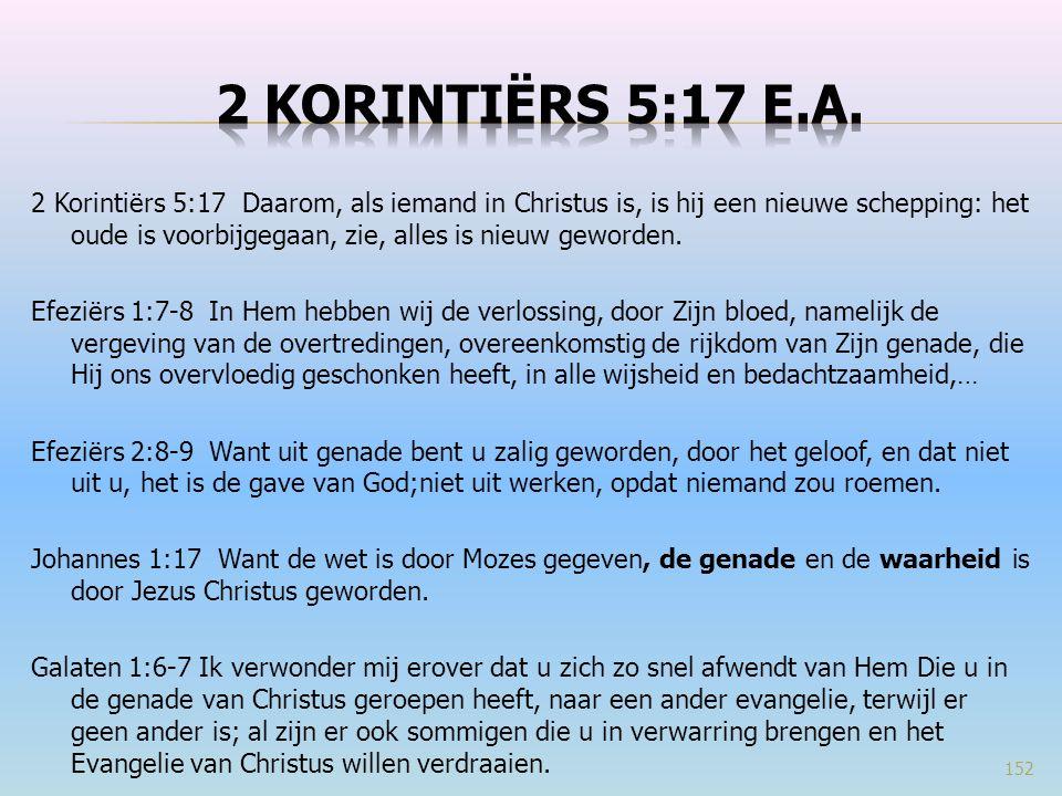 2 Korintiërs 5:17 Daarom, als iemand in Christus is, is hij een nieuwe schepping: het oude is voorbijgegaan, zie, alles is nieuw geworden. Efeziërs 1:
