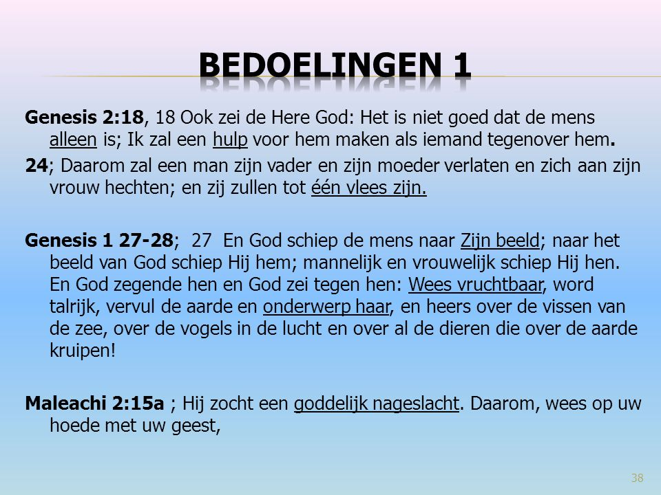 Genesis 2:18, 18 Ook zei de Here God: Het is niet goed dat de mens alleen is; Ik zal een hulp voor hem maken als iemand tegenover hem. 24; Daarom zal