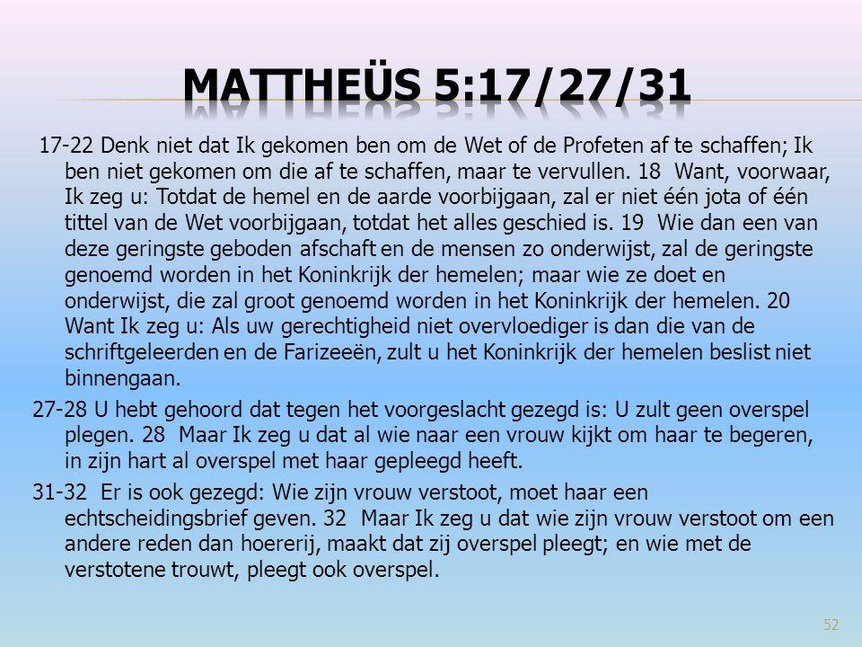 17-22 Denk niet dat Ik gekomen ben om de Wet of de Profeten af te schaffen; Ik ben niet gekomen om die af te schaffen, maar te vervullen. 18 Want, voo