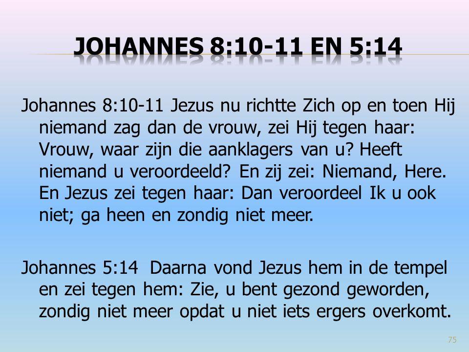 Johannes 8:10-11 Jezus nu richtte Zich op en toen Hij niemand zag dan de vrouw, zei Hij tegen haar: Vrouw, waar zijn die aanklagers van u? Heeft niema