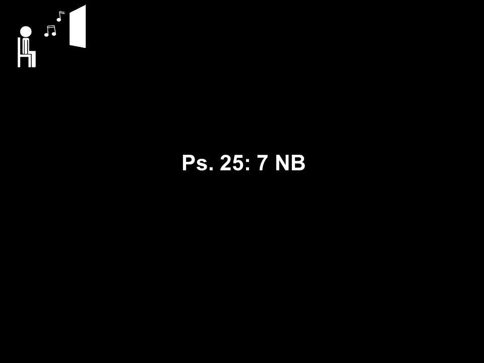 Ps. 25: 7 NB