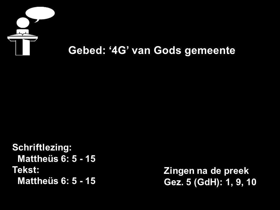Schriftlezing: Mattheüs 6: 5 - 15 Tekst: Mattheüs 6: 5 - 15 Gebed: '4G' van Gods gemeente Zingen na de preek Gez.