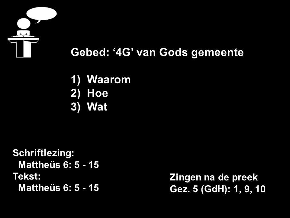 Schriftlezing: Mattheüs 6: 5 - 15 Tekst: Mattheüs 6: 5 - 15 Gebed: '4G' van Gods gemeente 1)Waarom 2)Hoe 3)Wat Zingen na de preek Gez.
