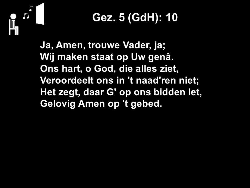 Gez. 5 (GdH): 10 Ja, Amen, trouwe Vader, ja; Wij maken staat op Uw genâ.