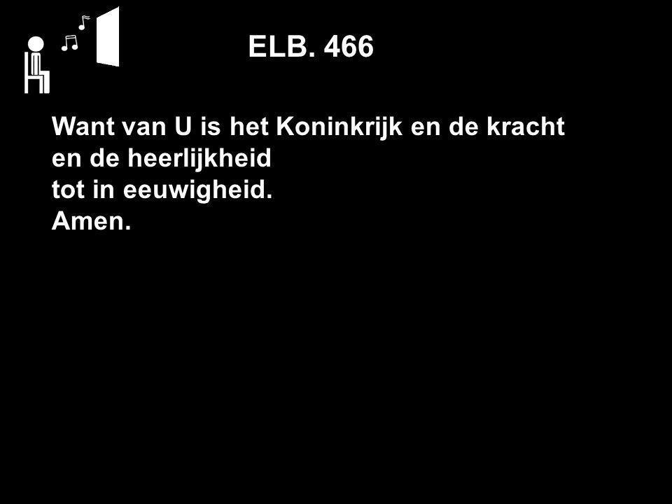 ELB. 466 Want van U is het Koninkrijk en de kracht en de heerlijkheid tot in eeuwigheid. Amen.