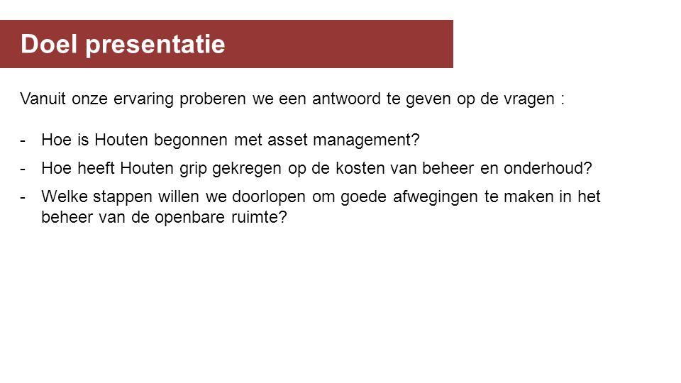 Doel presentatie Vanuit onze ervaring proberen we een antwoord te geven op de vragen : -Hoe is Houten begonnen met asset management.