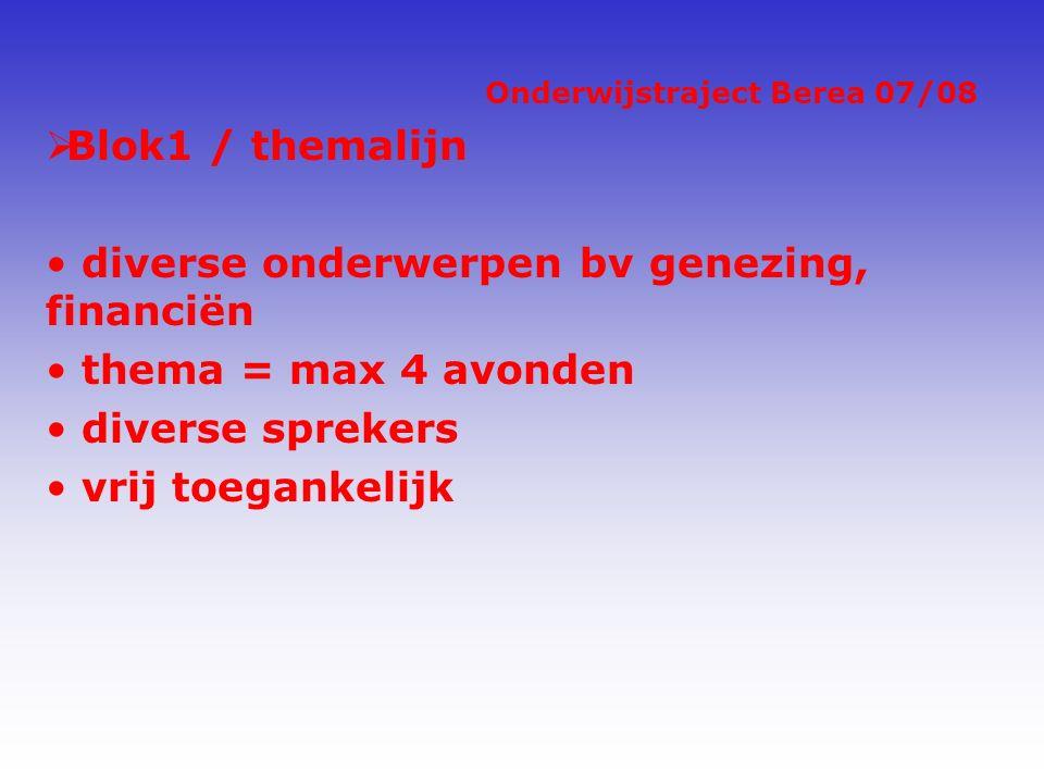 Onderwijstraject Berea 07/08  Blok1 / themalijn diverse onderwerpen bv genezing, financiën thema = max 4 avonden diverse sprekers vrij toegankelijk