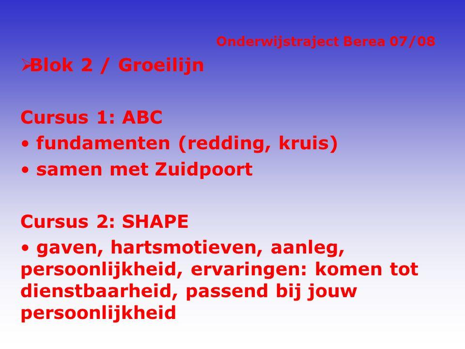 Onderwijstraject Berea 07/08  Blok 2 / Groeilijn Cursus 1: ABC fundamenten (redding, kruis) samen met Zuidpoort Cursus 2: SHAPE gaven, hartsmotieven, aanleg, persoonlijkheid, ervaringen: komen tot dienstbaarheid, passend bij jouw persoonlijkheid