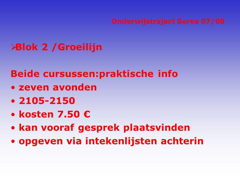 Onderwijstraject Berea 07/08  Blok 2 /Groeilijn Beide cursussen:praktische info zeven avonden 2105-2150 kosten 7.50 € kan vooraf gesprek plaatsvinden opgeven via intekenlijsten achterin