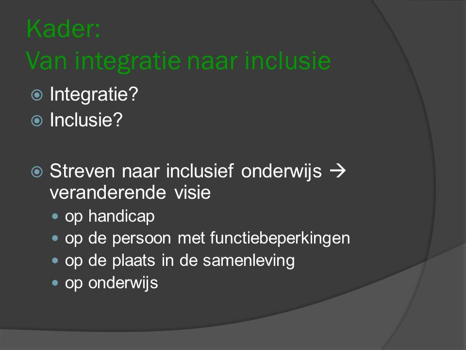Kader: Van integratie naar inclusie  Integratie?  Inclusie?  Streven naar inclusief onderwijs  veranderende visie op handicap op de persoon met fu