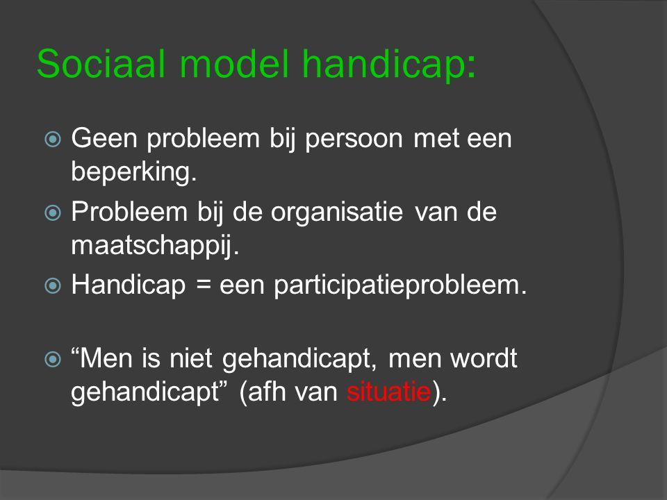Sociaal model handicap:  Geen probleem bij persoon met een beperking.  Probleem bij de organisatie van de maatschappij.  Handicap = een participati