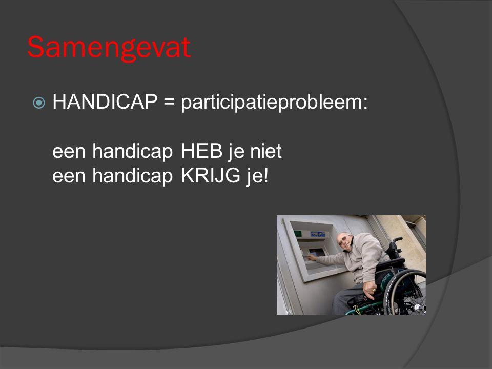 Samengevat  HANDICAP = participatieprobleem: een handicap HEB je niet een handicap KRIJG je!