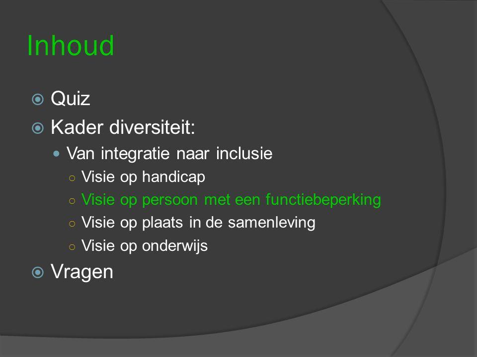Inhoud  Quiz  Kader diversiteit: Van integratie naar inclusie ○ Visie op handicap ○ Visie op persoon met een functiebeperking ○ Visie op plaats in d