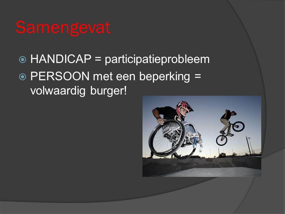 Samengevat  HANDICAP = participatieprobleem  PERSOON met een beperking = volwaardig burger!