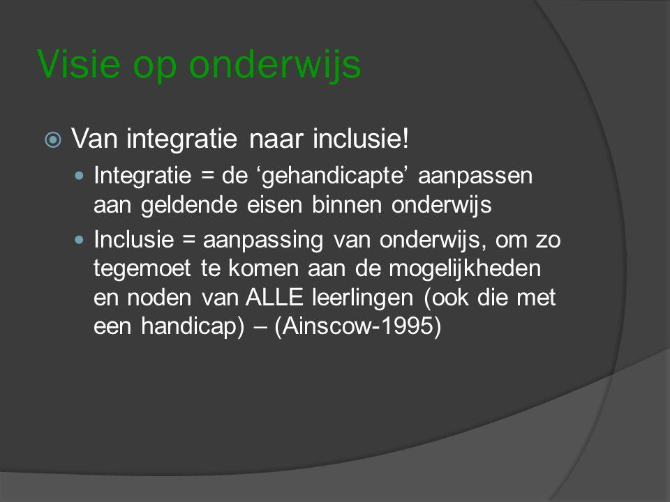 Visie op onderwijs  Van integratie naar inclusie! Integratie = de 'gehandicapte' aanpassen aan geldende eisen binnen onderwijs Inclusie = aanpassing