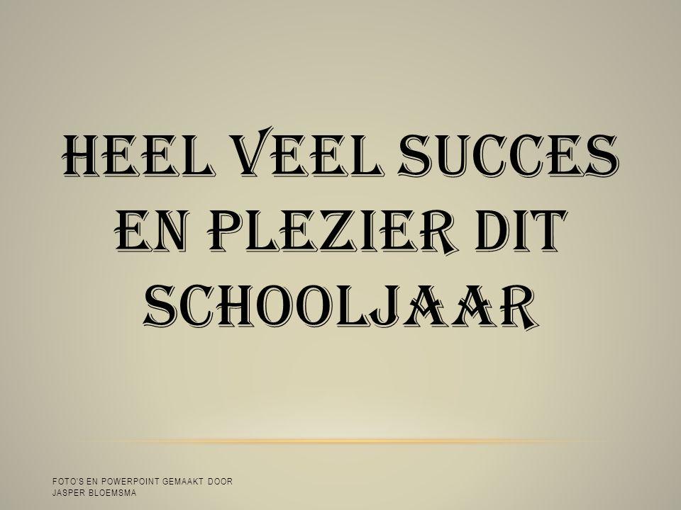 HEEL VEEL SUCCES EN PLEZIER DIT SCHOOLJAAR FOTO S EN POWERPOINT GEMAAKT DOOR JASPER BLOEMSMA