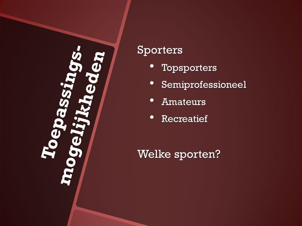 Sporters Topsporters Topsporters Semiprofessioneel Semiprofessioneel Amateurs Amateurs Recreatief Recreatief Welke sporten? Toepassings- mogelijkheden