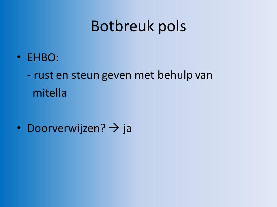 Botbreuk pols EHBO: - rust en steun geven met behulp van mitella Doorverwijzen  ja