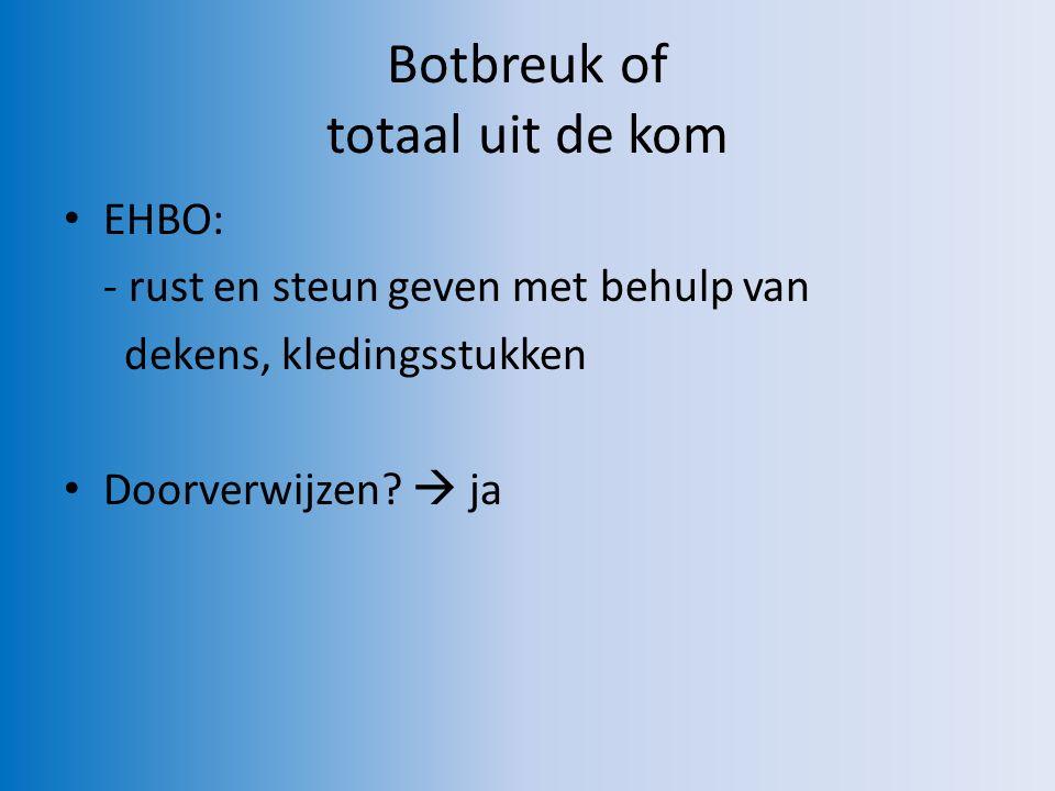 Botbreuk of totaal uit de kom EHBO: - rust en steun geven met behulp van dekens, kledingsstukken Doorverwijzen.