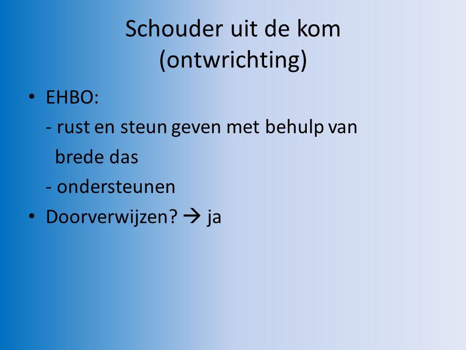 Schouder uit de kom (ontwrichting) EHBO: - rust en steun geven met behulp van brede das - ondersteunen Doorverwijzen.