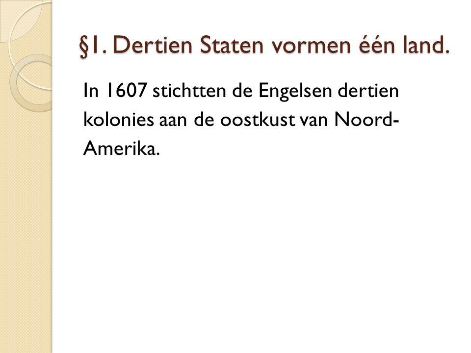 §1. Dertien Staten vormen één land. In 1607 stichtten de Engelsen dertien kolonies aan de oostkust van Noord- Amerika.