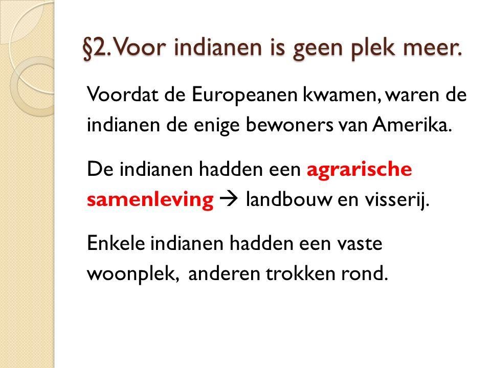 §2. Voor indianen is geen plek meer. Voordat de Europeanen kwamen, waren de indianen de enige bewoners van Amerika. De indianen hadden een agrarische