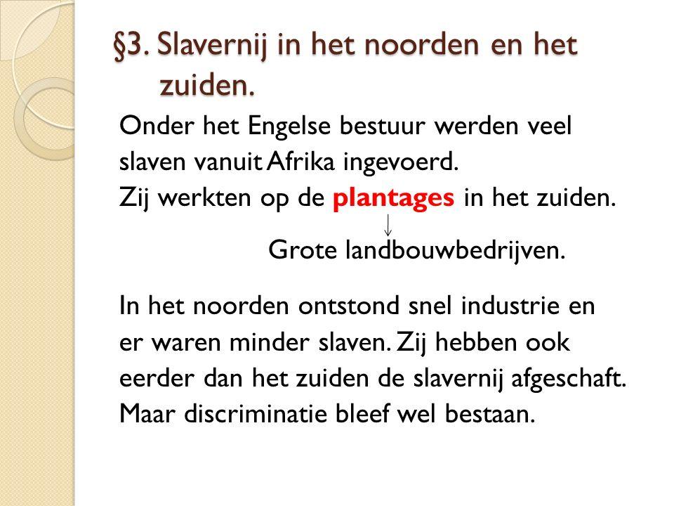 §3. Slavernij in het noorden en het zuiden. Onder het Engelse bestuur werden veel slaven vanuit Afrika ingevoerd. Zij werkten op de plantages in het z