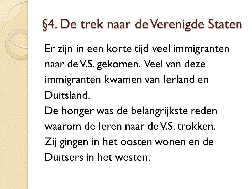 §4. De trek naar de Verenigde Staten Er zijn in een korte tijd veel immigranten naar de V.S. gekomen. Veel van deze immigranten kwamen van Ierland en