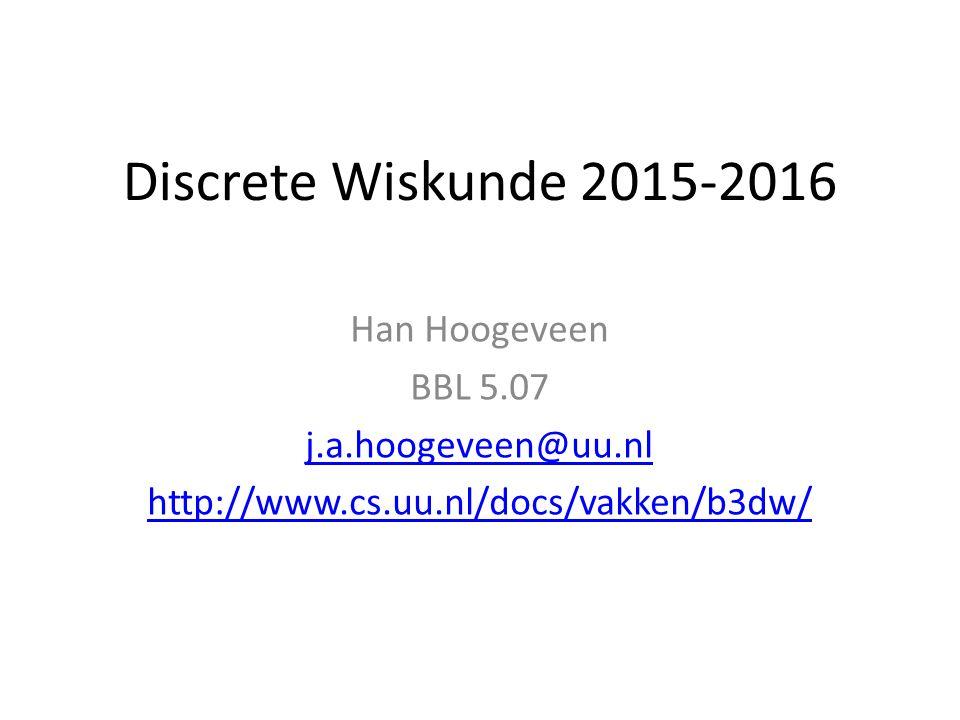Discrete Wiskunde 2015-2016 Han Hoogeveen BBL 5.07 j.a.hoogeveen@uu.nl http://www.cs.uu.nl/docs/vakken/b3dw/