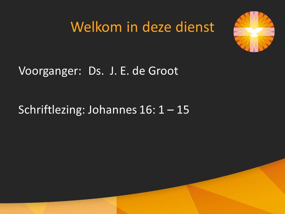 Voorganger:Ds. J. E. de Groot Welkom in deze dienst Schriftlezing:Johannes 16: 1 – 15