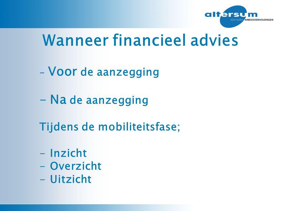 Wanneer financieel advies - Voor de aanzegging -Na de aanzegging Tijdens de mobiliteitsfase; -Inzicht -Overzicht -Uitzicht