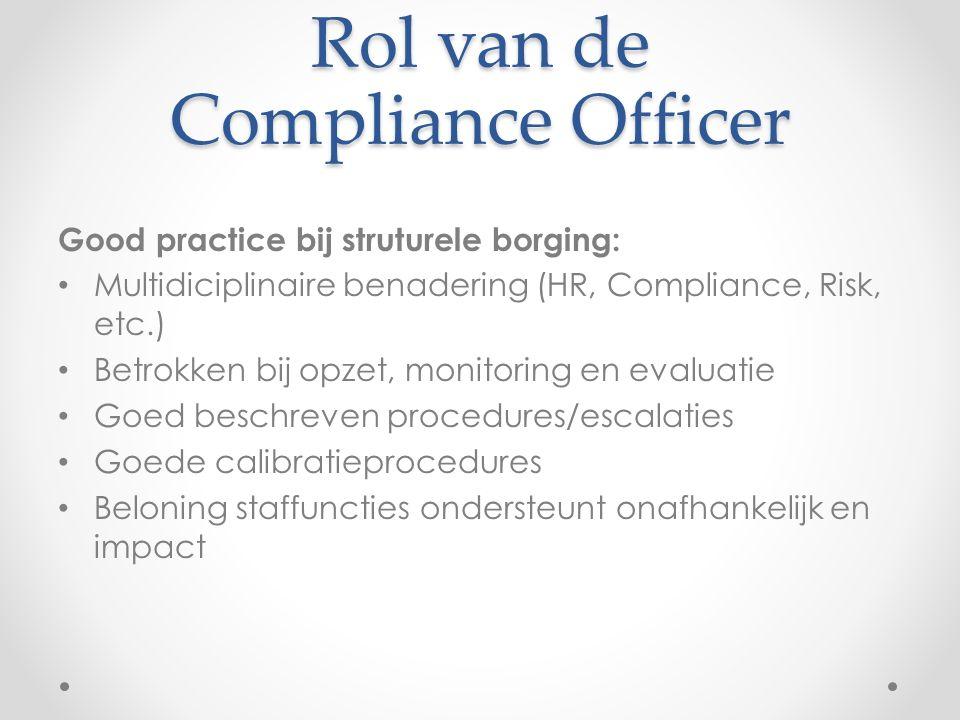 Rol van de Compliance Officer Good practice bij struturele borging: Multidiciplinaire benadering (HR, Compliance, Risk, etc.) Betrokken bij opzet, mon