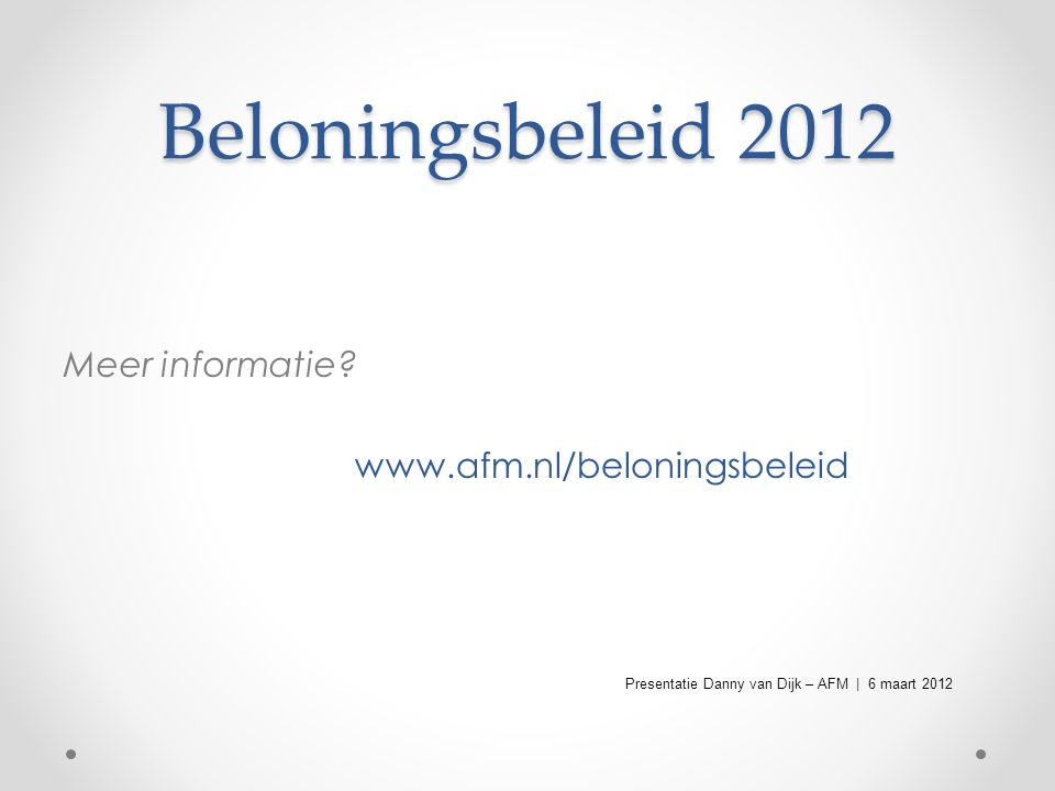 Beloningsbeleid 2012 Meer informatie? www.afm.nl/beloningsbeleid Presentatie Danny van Dijk – AFM | 6 maart 2012
