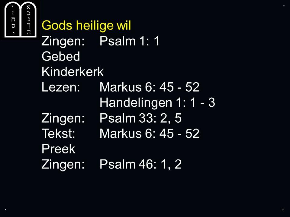 .... Gods heilige wil Zingen:Psalm 1: 1 Gebed Kinderkerk Lezen:Markus 6: 45 - 52 Handelingen 1: 1 - 3 Zingen:Psalm 33: 2, 5 Tekst:Markus 6: 45 - 52 Pr