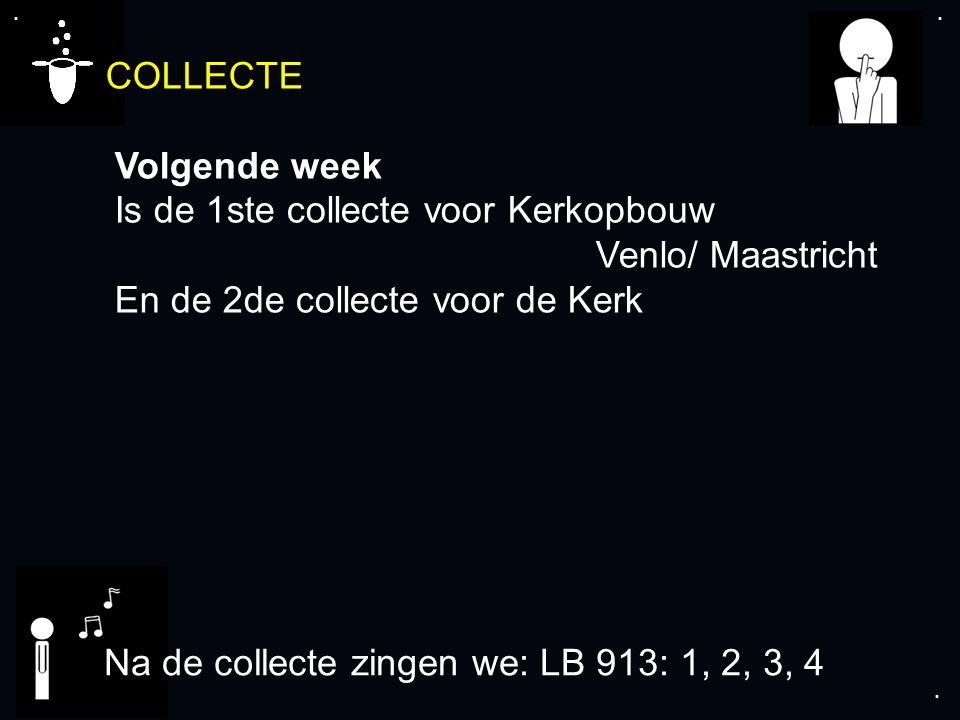 .... COLLECTE Volgende week Is de 1ste collecte voor Kerkopbouw Venlo/ Maastricht En de 2de collecte voor de Kerk Na de collecte zingen we: LB 913: 1,
