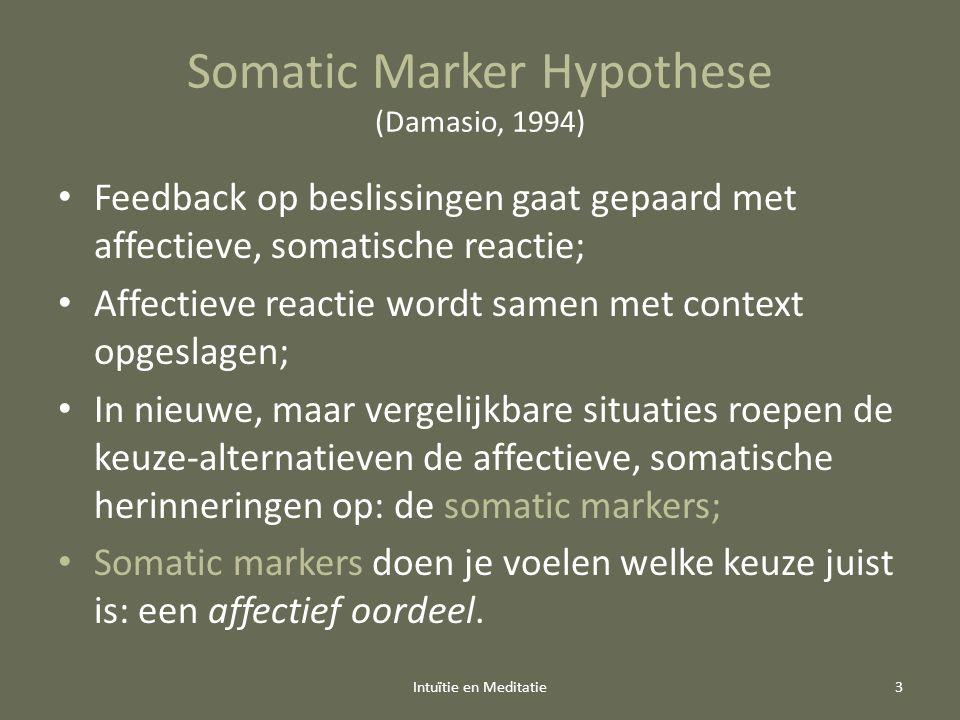 Somatic Marker Hypothese (Damasio, 1994) Feedback op beslissingen gaat gepaard met affectieve, somatische reactie; Affectieve reactie wordt samen met context opgeslagen; In nieuwe, maar vergelijkbare situaties roepen de keuze-alternatieven de affectieve, somatische herinneringen op: de somatic markers; Somatic markers doen je voelen welke keuze juist is: een affectief oordeel.