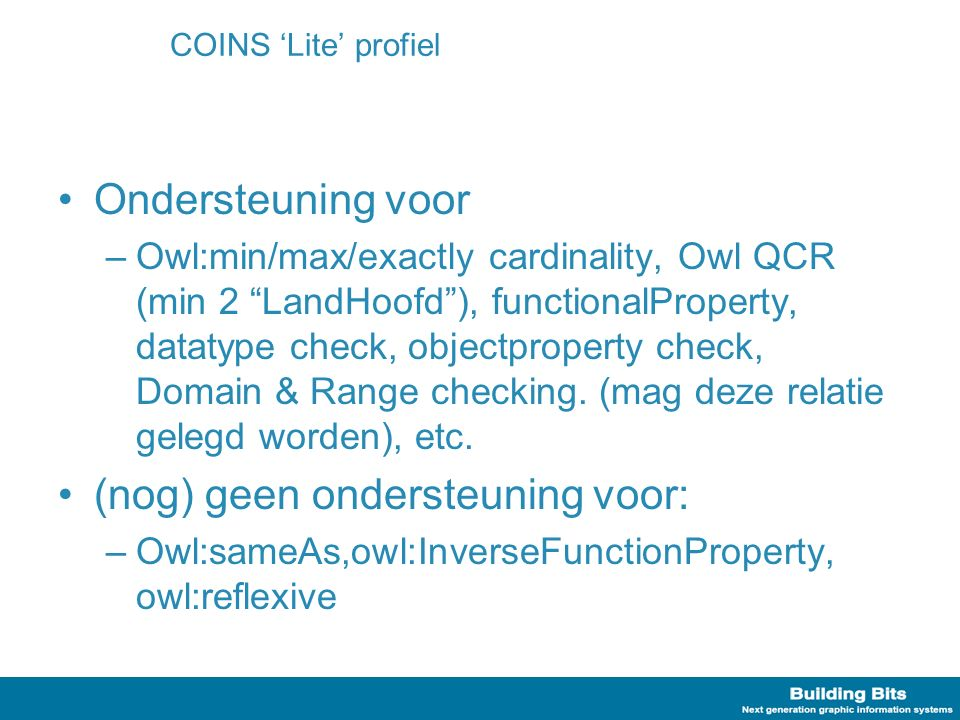 COINS 'Lite' profiel Ondersteuning voor –Owl:min/max/exactly cardinality, Owl QCR (min 2 LandHoofd ), functionalProperty, datatype check, objectproperty check, Domain & Range checking.