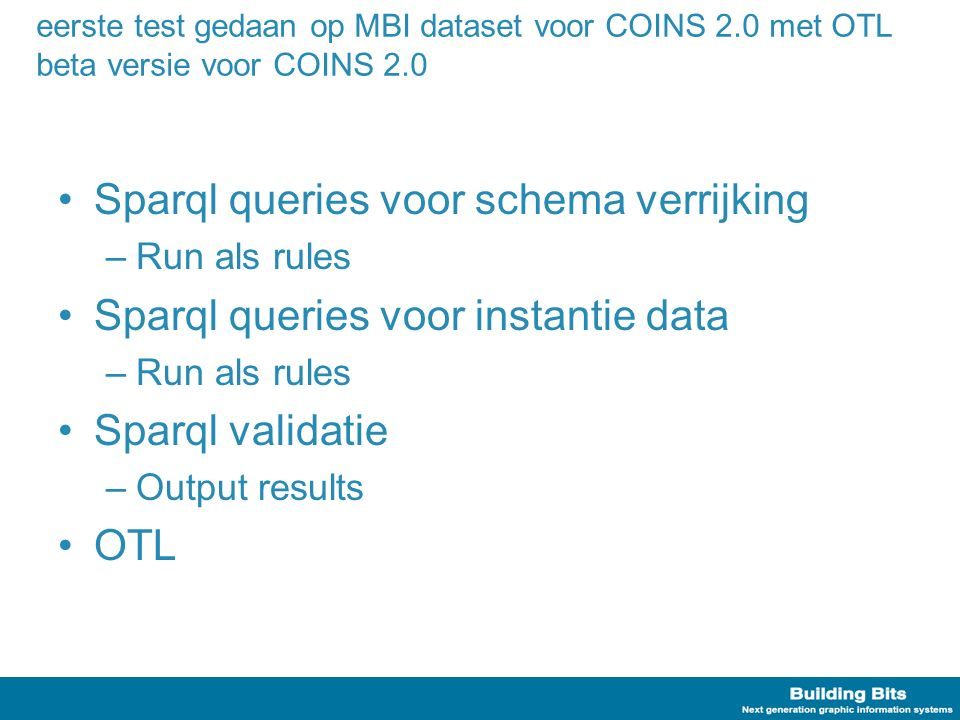 eerste test gedaan op MBI dataset voor COINS 2.0 met OTL beta versie voor COINS 2.0 Sparql queries voor schema verrijking –Run als rules Sparql queries voor instantie data –Run als rules Sparql validatie –Output results OTL