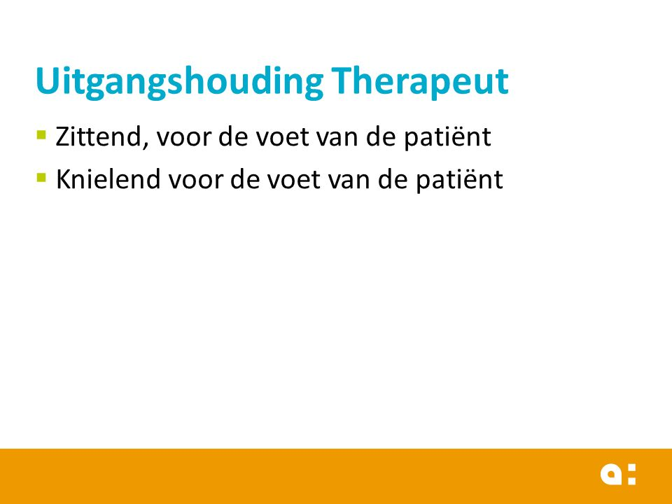  Zittend, voor de voet van de patiënt  Knielend voor de voet van de patiënt Uitgangshouding Therapeut