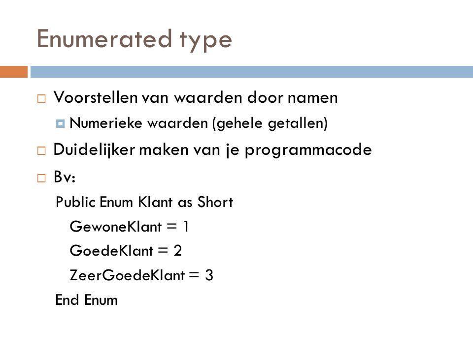 Enumerated type  Voorstellen van waarden door namen  Numerieke waarden (gehele getallen)  Duidelijker maken van je programmacode  Bv: Public Enum Klant as Short GewoneKlant = 1 GoedeKlant = 2 ZeerGoedeKlant = 3 End Enum