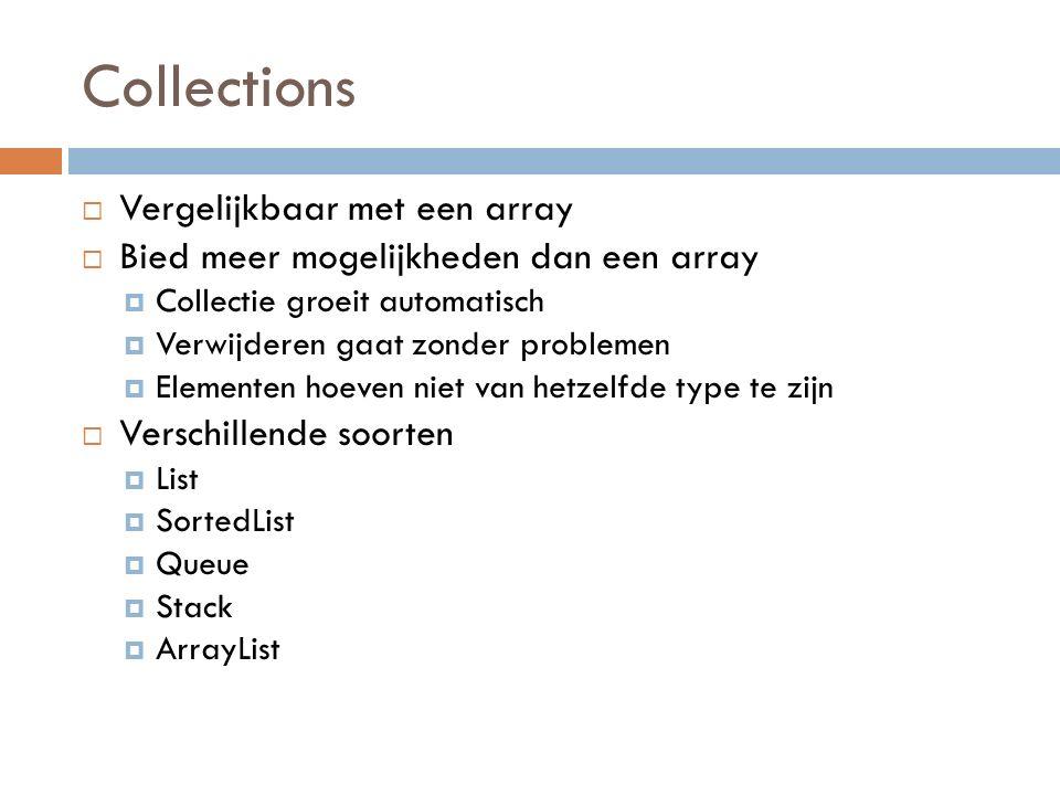 Collections  Vergelijkbaar met een array  Bied meer mogelijkheden dan een array  Collectie groeit automatisch  Verwijderen gaat zonder problemen  Elementen hoeven niet van hetzelfde type te zijn  Verschillende soorten  List  SortedList  Queue  Stack  ArrayList