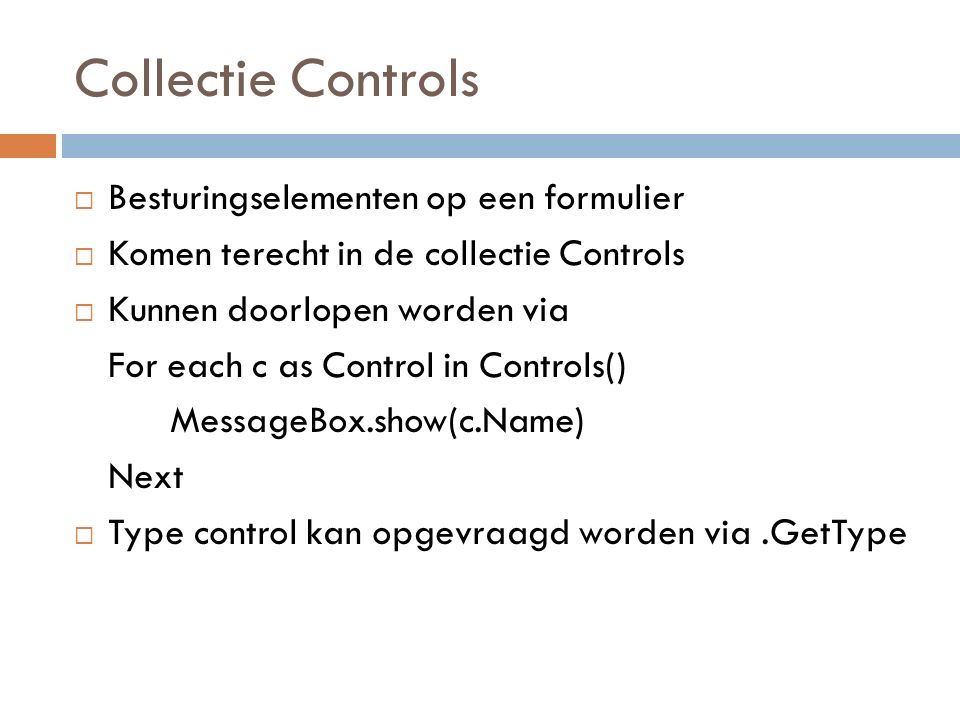 Collectie Controls  Besturingselementen op een formulier  Komen terecht in de collectie Controls  Kunnen doorlopen worden via For each c as Control in Controls() MessageBox.show(c.Name) Next  Type control kan opgevraagd worden via.GetType