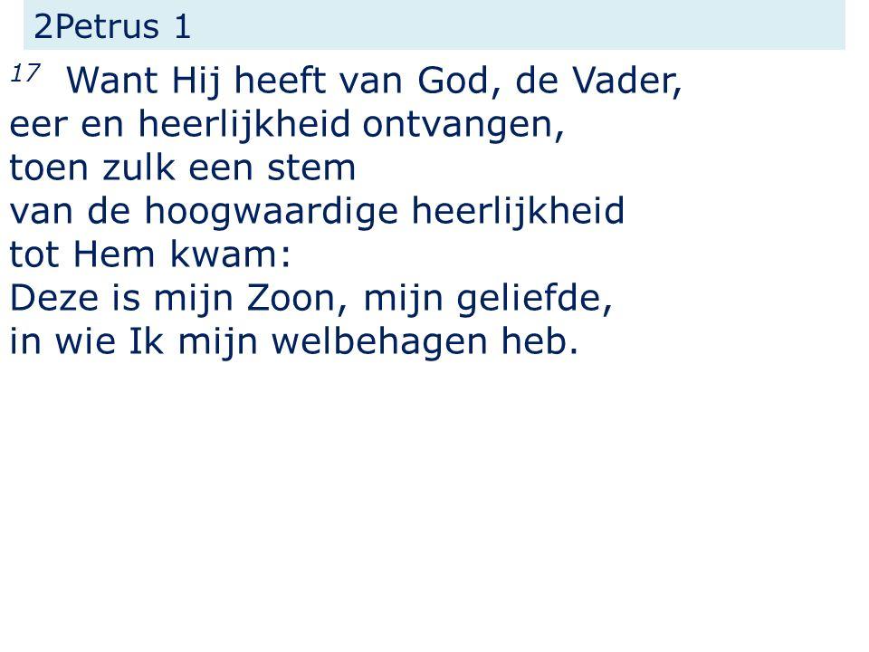 2Petrus 1 17 Want Hij heeft van God, de Vader, eer en heerlijkheid ontvangen, toen zulk een stem van de hoogwaardige heerlijkheid tot Hem kwam: Deze i